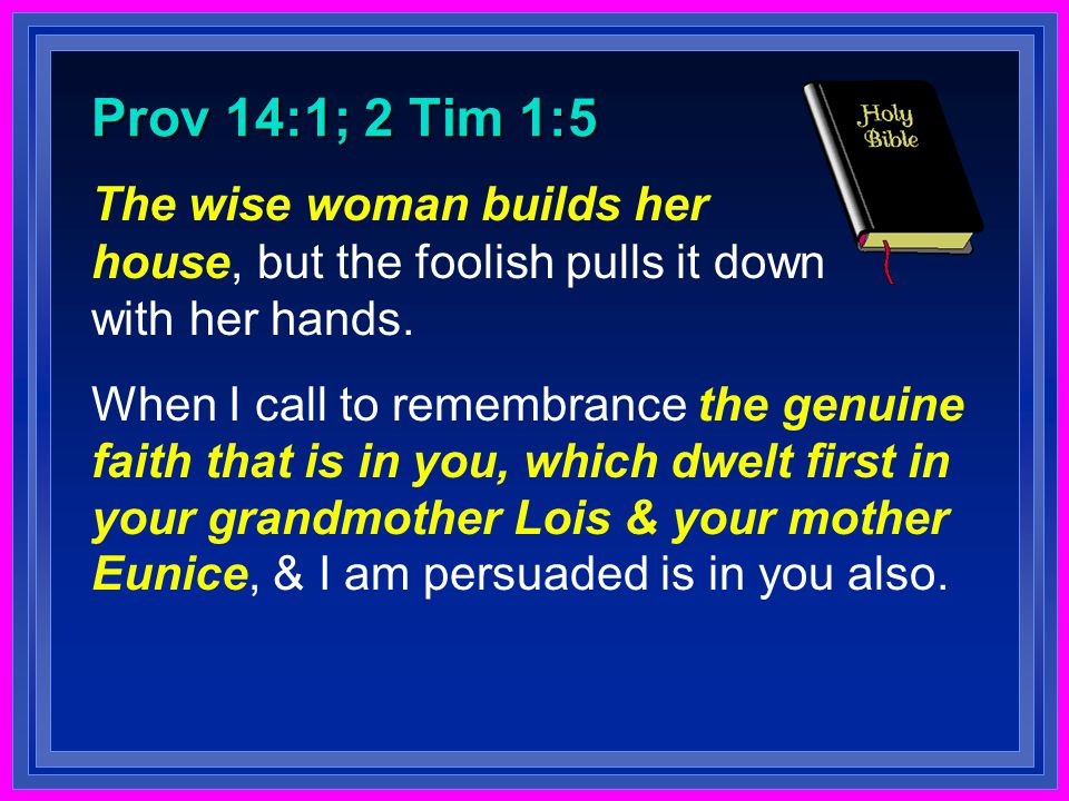 Prov 14:1; 2 Tim 1:5 The wise woman builds her house, but the foolish pulls it down with her hands.