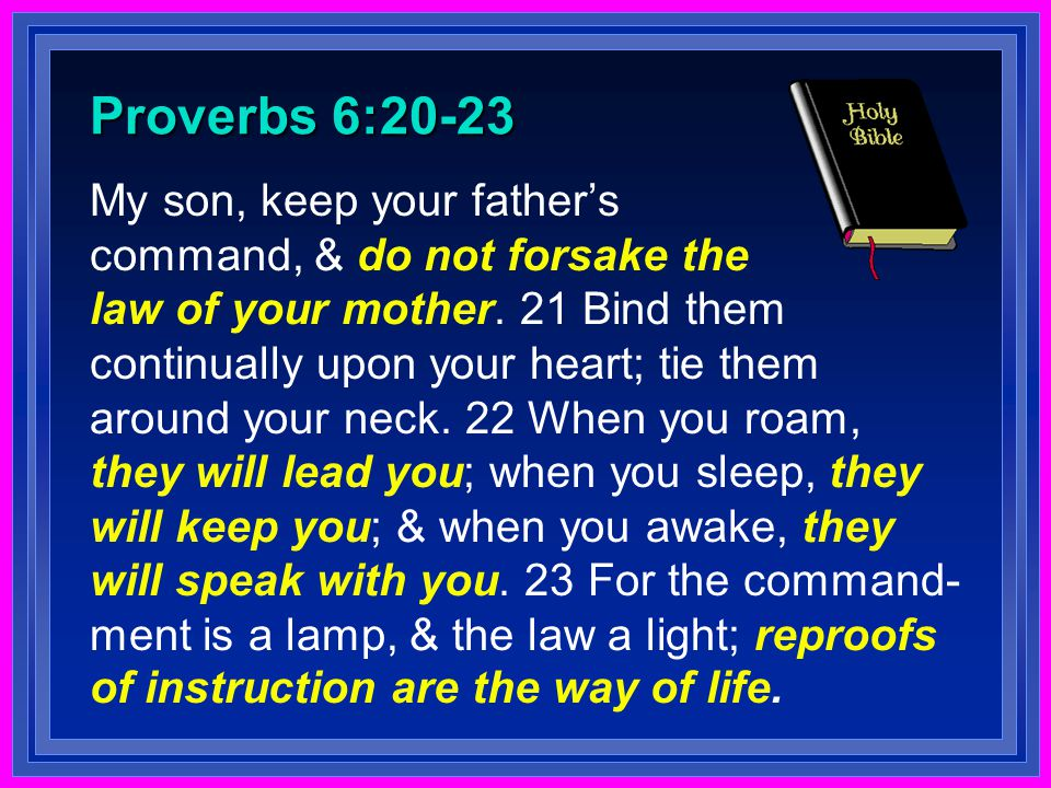 Proverbs 6:20-23 My son, keep your father's command, & do not forsake the law of your mother.