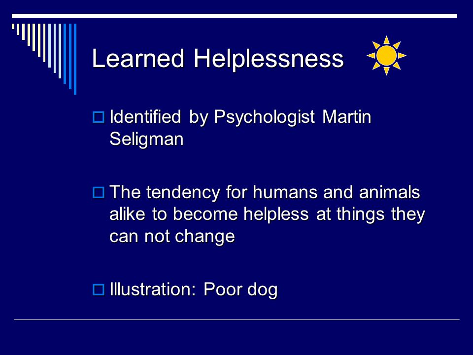 Learned Helplessness  Identified by Psychologist Martin Seligman  The tendency for humans and animals alike to become helpless at things they can not change  Illustration: Poor dog