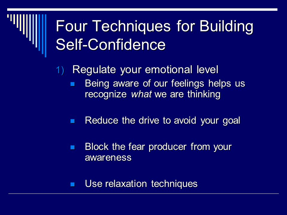 Four Techniques for Building Self-Confidence 1) Regulate your emotional level Being aware of our feelings helps us recognize what we are thinking Being aware of our feelings helps us recognize what we are thinking Reduce the drive to avoid your goal Reduce the drive to avoid your goal Block the fear producer from your awareness Block the fear producer from your awareness Use relaxation techniques Use relaxation techniques