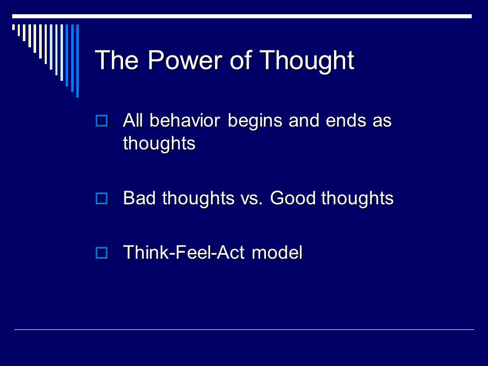 The Power of Thought  All behavior begins and ends as thoughts  Bad thoughts vs.