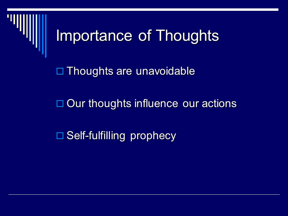 Importance of Thoughts  Thoughts are unavoidable  Our thoughts influence our actions  Self-fulfilling prophecy