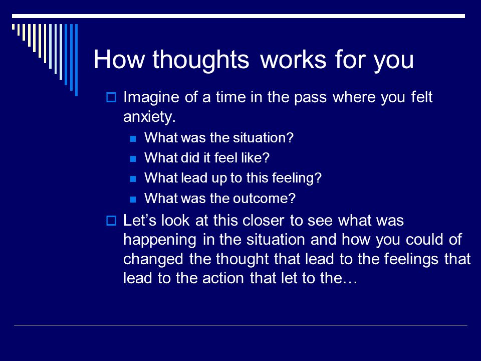 How thoughts works for you  Imagine of a time in the pass where you felt anxiety.