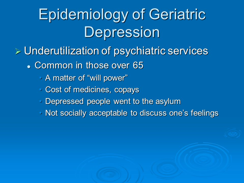 Epidemiology of Geriatric Depression  Underutilization of psychiatric services Common in those over 65 Common in those over 65 A matter of will power A matter of will power Cost of medicines, copaysCost of medicines, copays Depressed people went to the asylumDepressed people went to the asylum Not socially acceptable to discuss one's feelingsNot socially acceptable to discuss one's feelings
