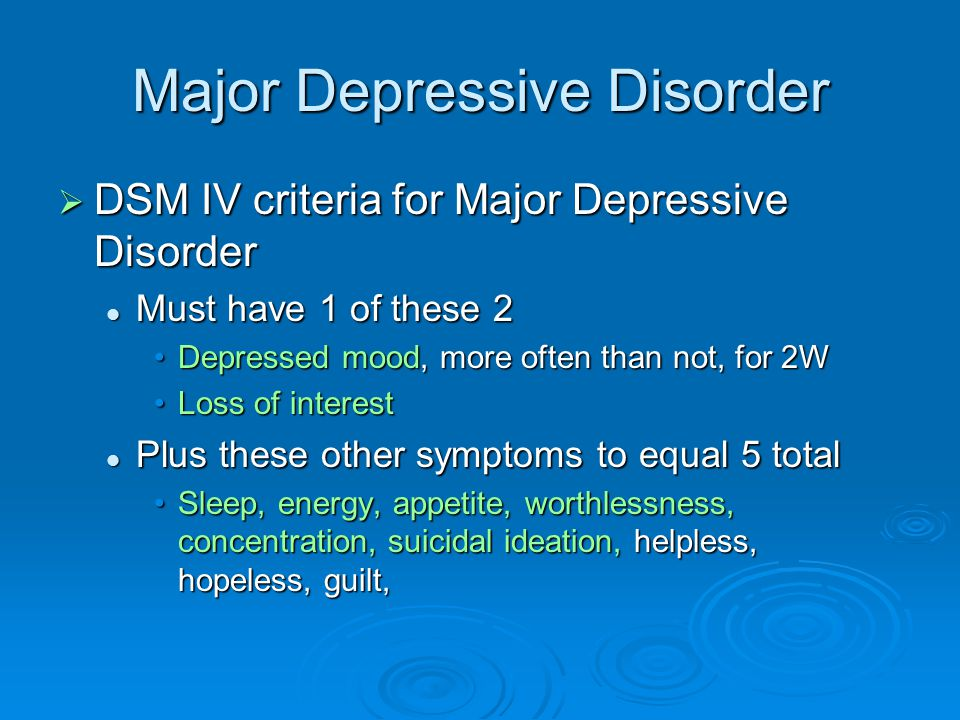 Major Depressive Disorder  DSM IV criteria for Major Depressive Disorder Must have 1 of these 2 Must have 1 of these 2 Depressed mood, more often than not, for 2WDepressed mood, more often than not, for 2W Loss of interestLoss of interest Plus these other symptoms to equal 5 total Plus these other symptoms to equal 5 total Sleep, energy, appetite, worthlessness, concentration, suicidal ideation, helpless, hopeless, guilt,Sleep, energy, appetite, worthlessness, concentration, suicidal ideation, helpless, hopeless, guilt,