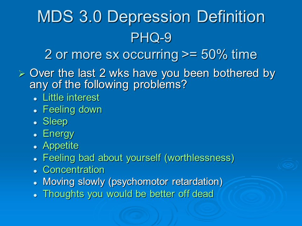 MDS 3.0 Depression Definition PHQ-9 2 or more sx occurring >= 50% time MDS 3.0 Depression Definition PHQ-9 2 or more sx occurring >= 50% time  Over the last 2 wks have you been bothered by any of the following problems.