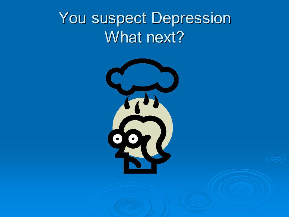 You suspect Depression What next