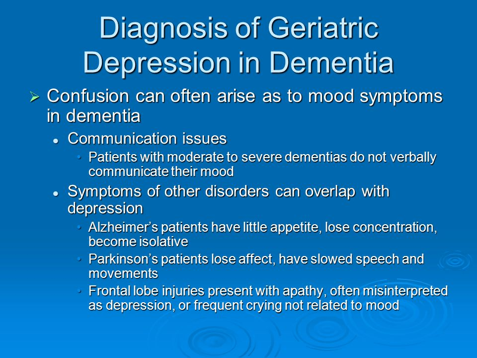 Diagnosis of Geriatric Depression in Dementia  Confusion can often arise as to mood symptoms in dementia Communication issues Communication issues Pa