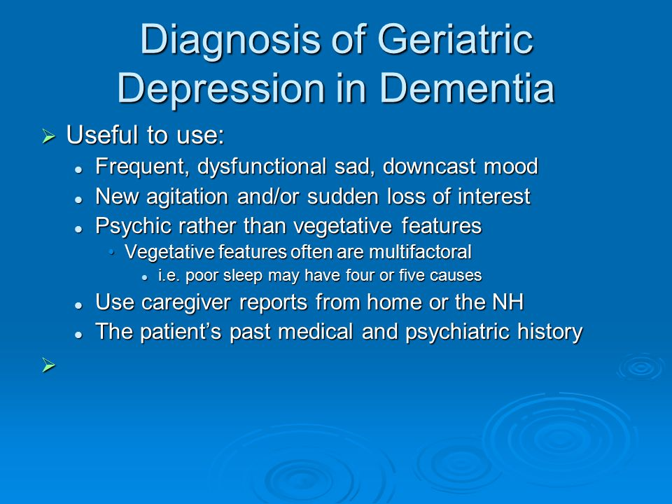 Diagnosis of Geriatric Depression in Dementia  Useful to use: Frequent, dysfunctional sad, downcast mood Frequent, dysfunctional sad, downcast mood New agitation and/or sudden loss of interest New agitation and/or sudden loss of interest Psychic rather than vegetative features Psychic rather than vegetative features Vegetative features often are multifactoralVegetative features often are multifactoral i.e.