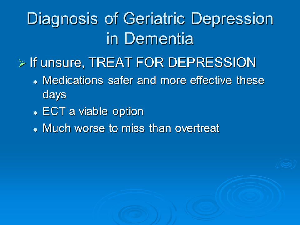 Diagnosis of Geriatric Depression in Dementia  If unsure, TREAT FOR DEPRESSION Medications safer and more effective these days Medications safer and