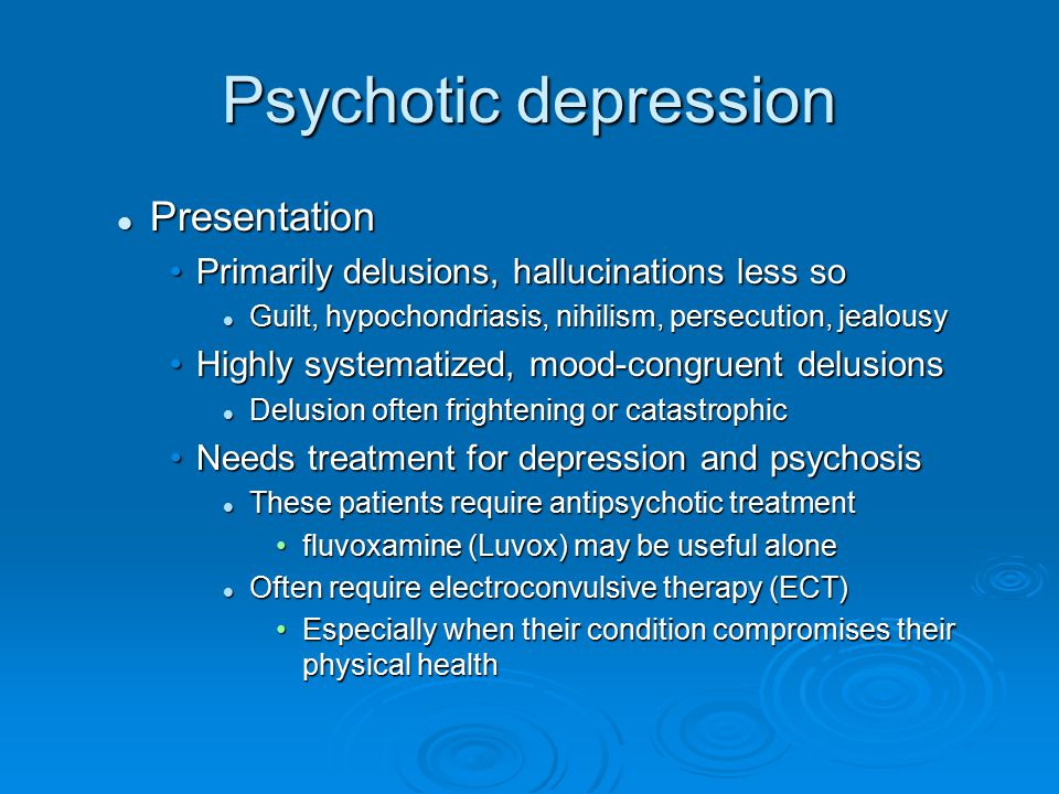 Psychotic depression Presentation Presentation Primarily delusions, hallucinations less soPrimarily delusions, hallucinations less so Guilt, hypochond