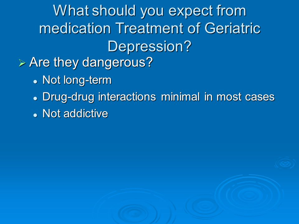 What should you expect from medication Treatment of Geriatric Depression.
