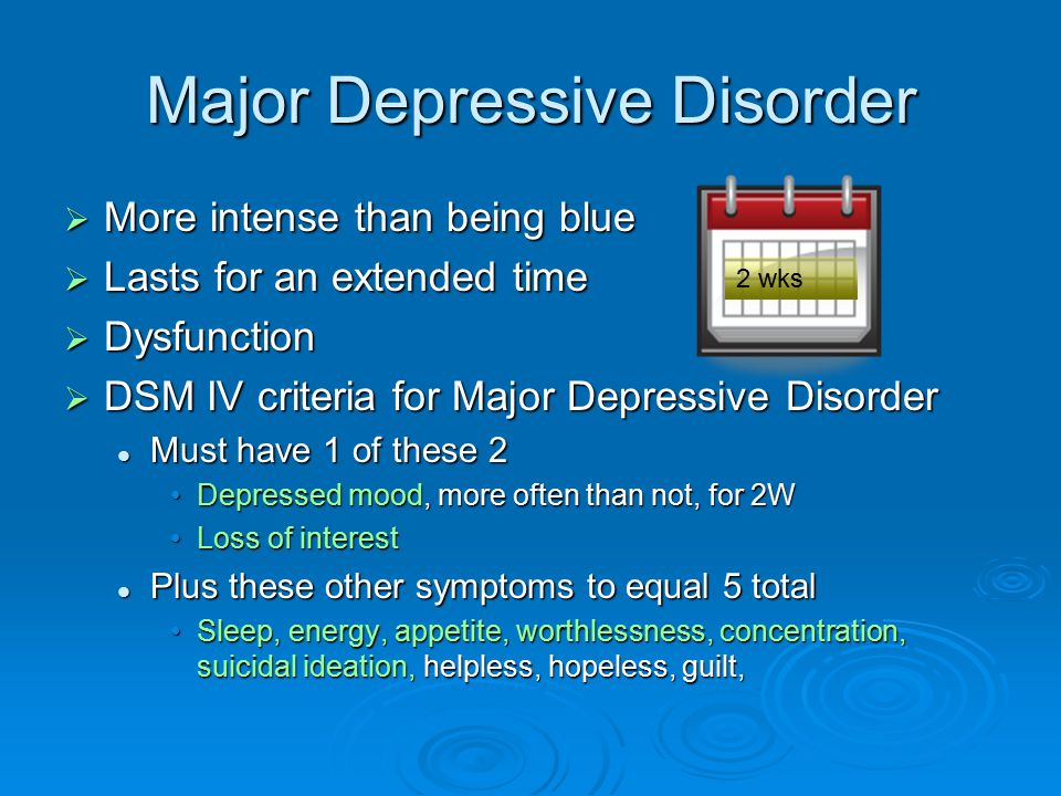 Major Depressive Disorder  More intense than being blue  Lasts for an extended time  Dysfunction  DSM IV criteria for Major Depressive Disorder Must have 1 of these 2 Must have 1 of these 2 Depressed mood, more often than not, for 2WDepressed mood, more often than not, for 2W Loss of interestLoss of interest Plus these other symptoms to equal 5 total Plus these other symptoms to equal 5 total Sleep, energy, appetite, worthlessness, concentration, suicidal ideation, helpless, hopeless, guilt,Sleep, energy, appetite, worthlessness, concentration, suicidal ideation, helpless, hopeless, guilt, 2 wks