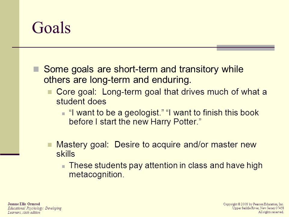 Goals Performance goal: Desire to make a good impression and perform well  May experience anxiety and shy away from tasks that are overly challenging Performance-approach: Desire to look good in front of others  Has some positive outcomes, but may encourage students to use shallow learning strategies and exert only minimal effort (especially detrimental in the younger grades) Performance-avoidance: Desire not to look bad or receive unfavorable judgments from others  Fearful of trying things that may actually help them in the long run Jeanne Ellis Ormrod Educational Psychology: Developing Learners, sixth edition Copyright © 2008 by Pearson Education, Inc.