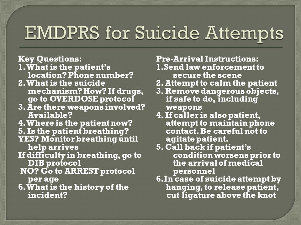 Key Questions: 1. What is the patient's location? Phone number? 2. What is the suicide mechanism? How? If drugs, go to OVERDOSE protocol 3. Are there