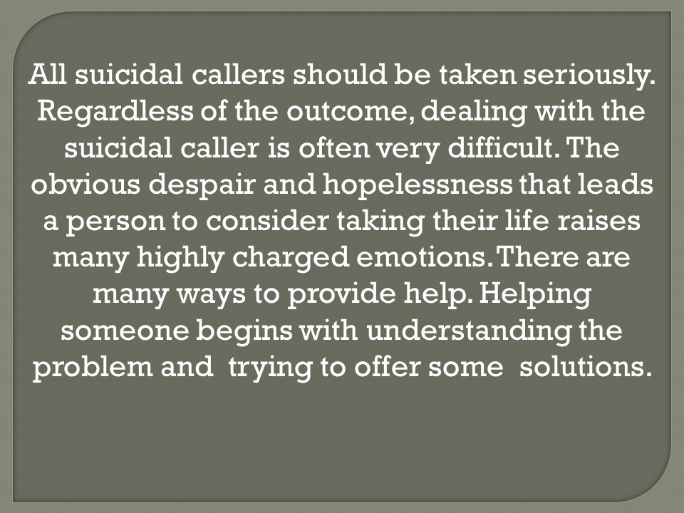 All suicidal callers should be taken seriously. Regardless of the outcome, dealing with the suicidal caller is often very difficult. The obvious despa