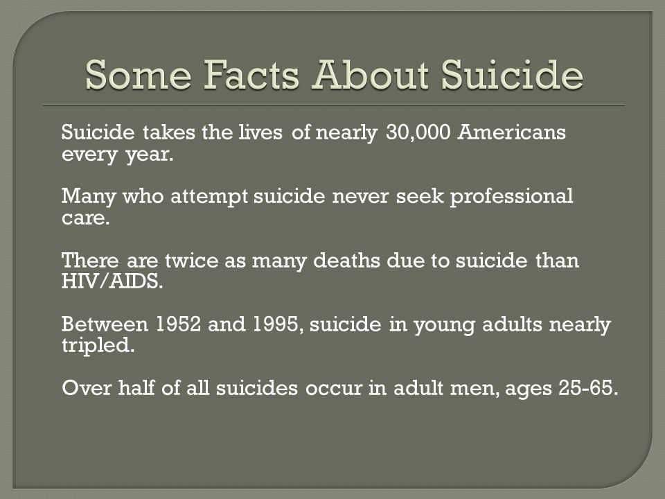Suicide takes the lives of nearly 30,000 Americans every year. Many who attempt suicide never seek professional care. There are twice as many deaths d