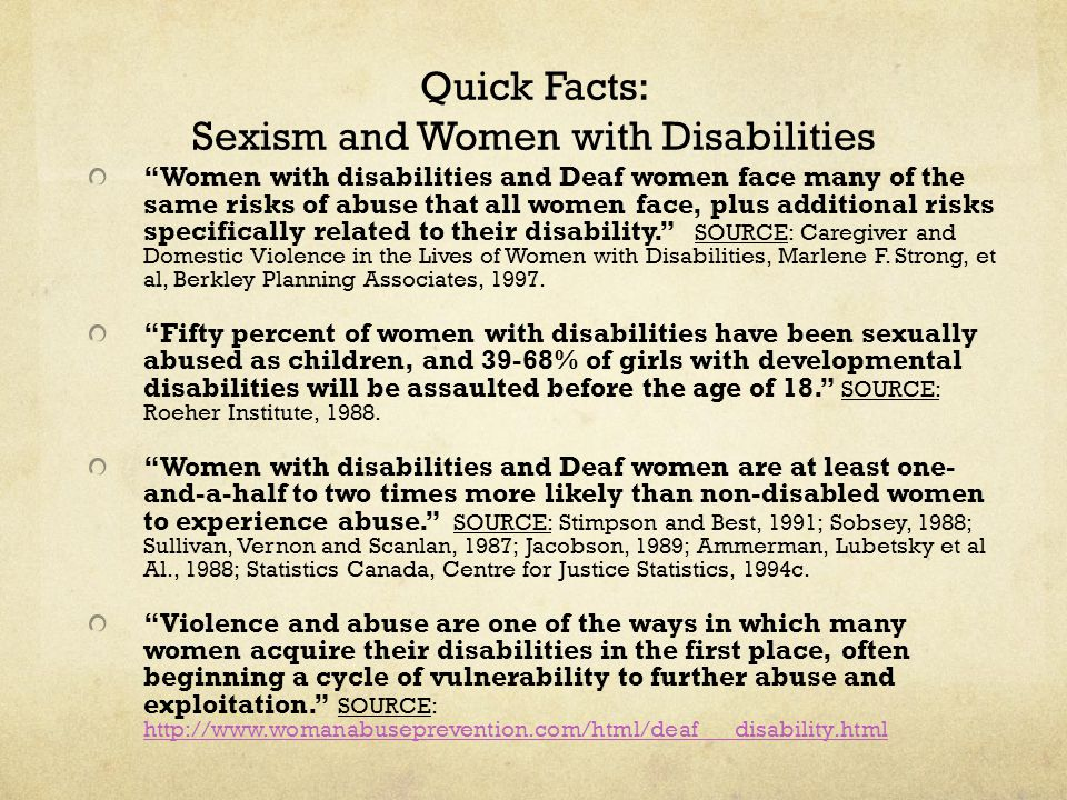 Quick Facts: Sexism and Women with Disabilities Women with disabilities and Deaf women face many of the same risks of abuse that all women face, plus additional risks specifically related to their disability. SOURCE: Caregiver and Domestic Violence in the Lives of Women with Disabilities, Marlene F.