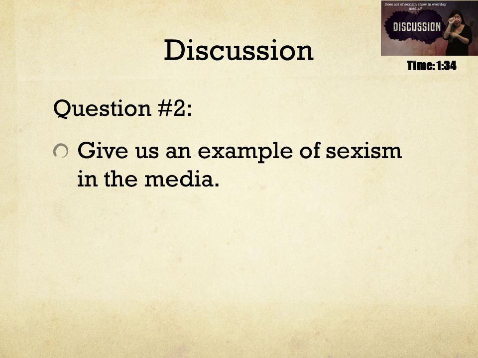 Discussion Question #2: Give us an example of sexism in the media. Time: 1:34