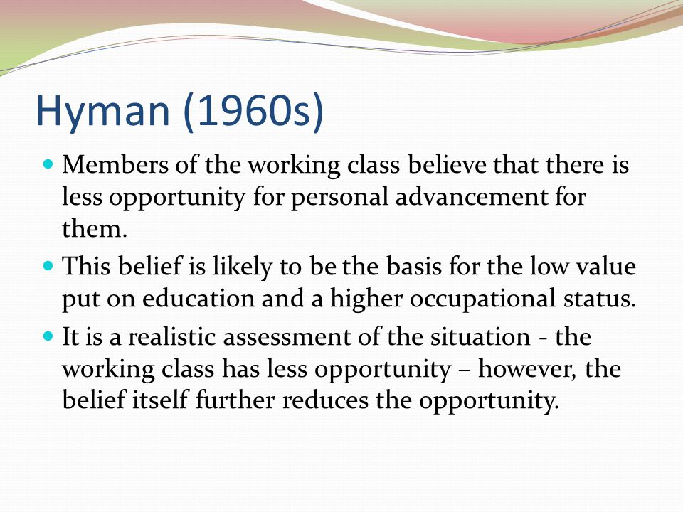 Hyman (1960s) Members of the working class believe that there is less opportunity for personal advancement for them.