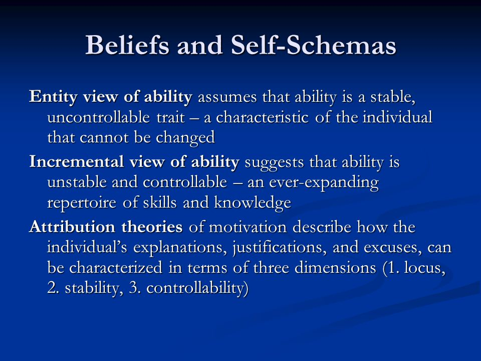 Beliefs and Self-Schemas Entity view of ability assumes that ability is a stable, uncontrollable trait – a characteristic of the individual that cannot be changed Incremental view of ability suggests that ability is unstable and controllable – an ever-expanding repertoire of skills and knowledge Attribution theories of motivation describe how the individual's explanations, justifications, and excuses, can be characterized in terms of three dimensions (1.
