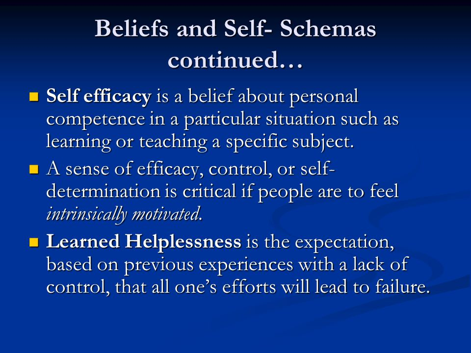 Beliefs and Self- Schemas continued… Self efficacy is a belief about personal competence in a particular situation such as learning or teaching a specific subject.