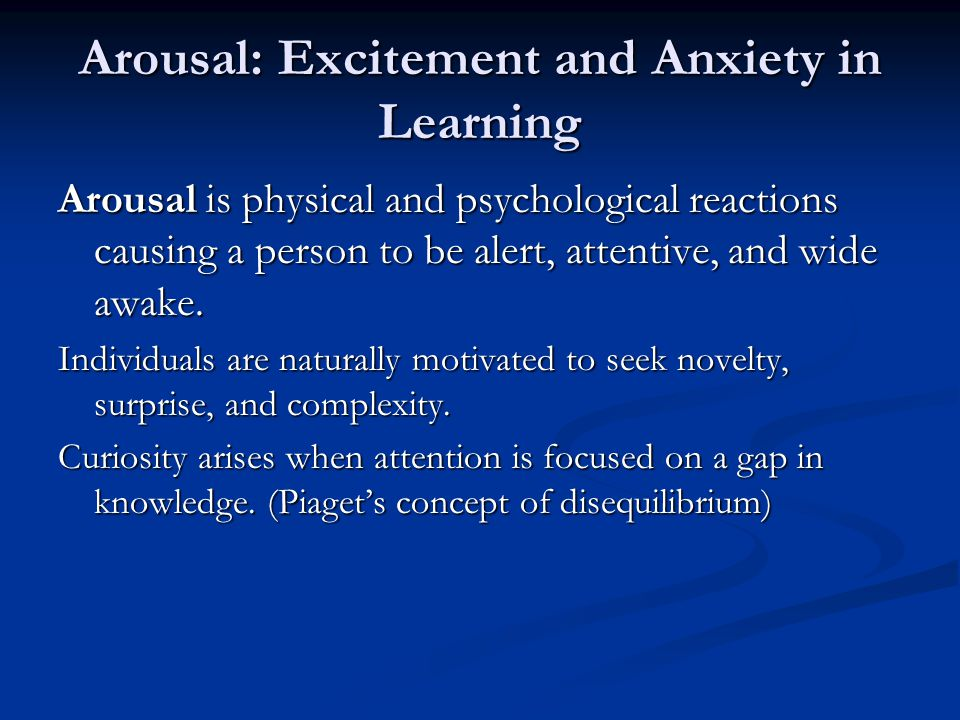 Arousal: Excitement and Anxiety in Learning Arousal is physical and psychological reactions causing a person to be alert, attentive, and wide awake. I