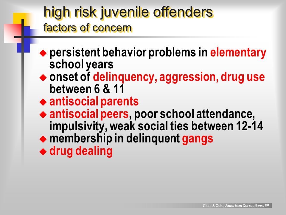 Clear & Cole, American Corrections, 6 th high risk juvenile offenders factors of concern  persistent behavior problems in elementary school years  onset of delinquency, aggression, drug use between 6 & 11  antisocial parents  antisocial peers, poor school attendance, impulsivity, weak social ties between 12-14  membership in delinquent gangs  drug dealing