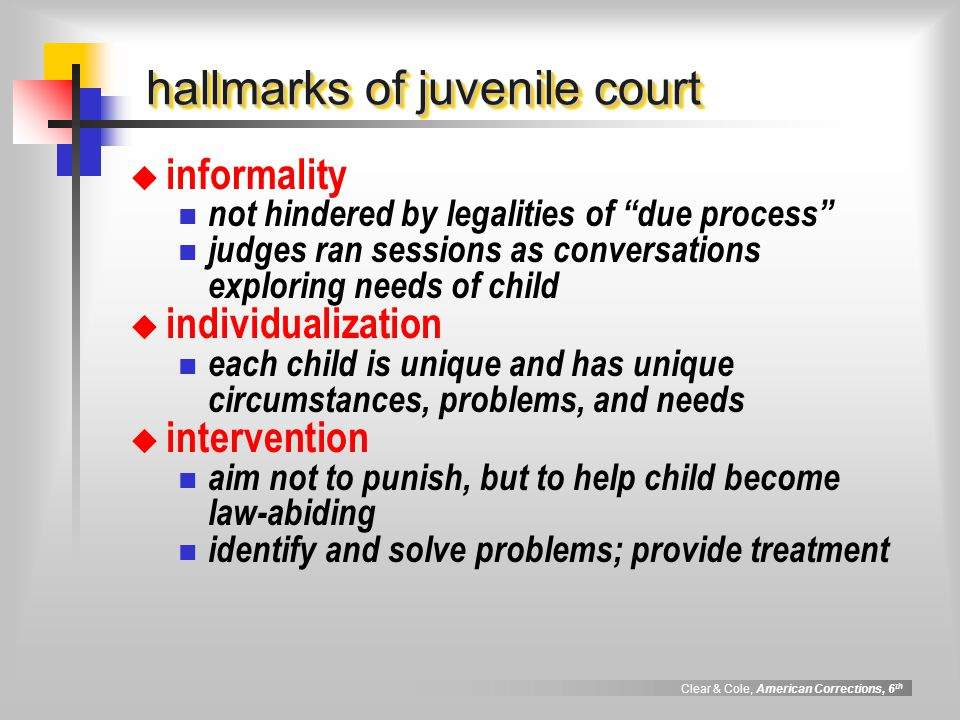 Clear & Cole, American Corrections, 6 th hallmarks of juvenile court  informality not hindered by legalities of due process judges ran sessions as conversations exploring needs of child  individualization each child is unique and has unique circumstances, problems, and needs  intervention aim not to punish, but to help child become law-abiding identify and solve problems; provide treatment