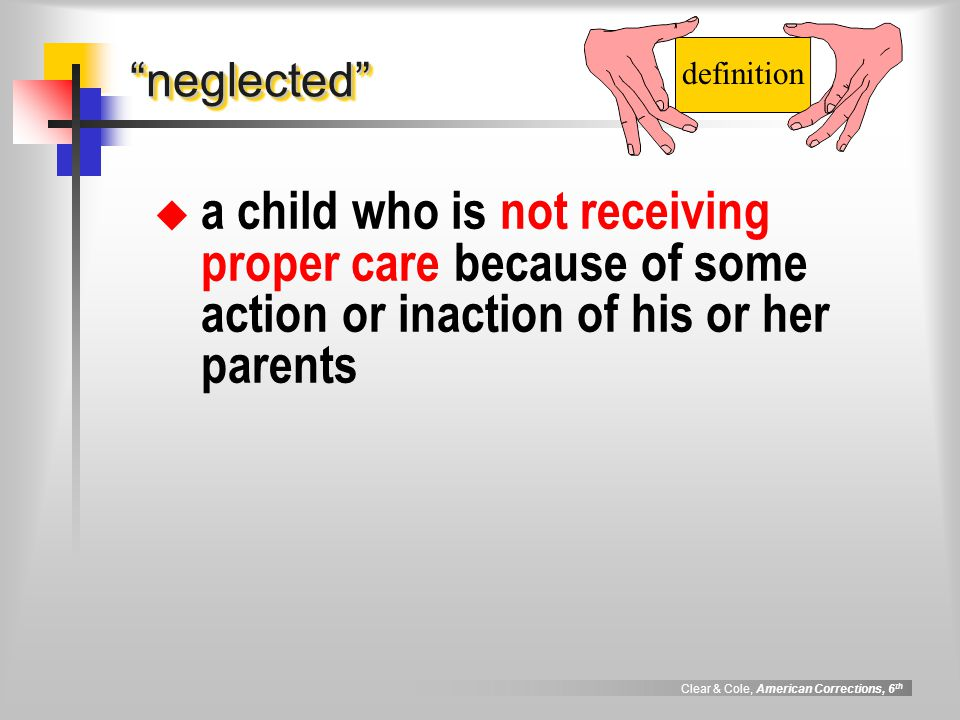 Clear & Cole, American Corrections, 6 th neglected neglected  a child who is not receiving proper care because of some action or inaction of his or her parents definition