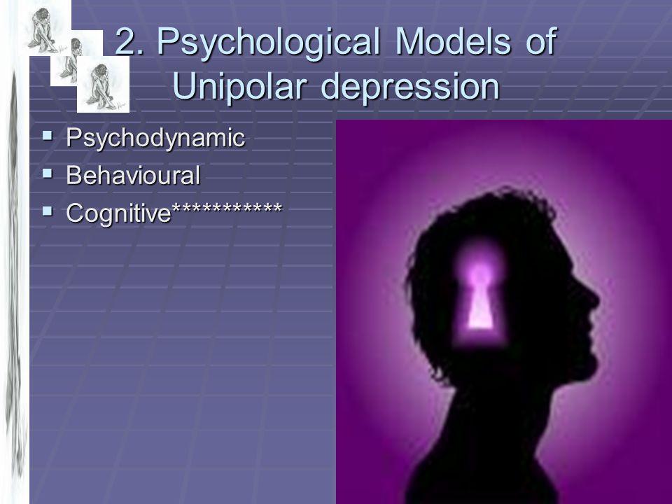 2. Psychological Models of Unipolar depression  Psychodynamic  Behavioural  Cognitive***********