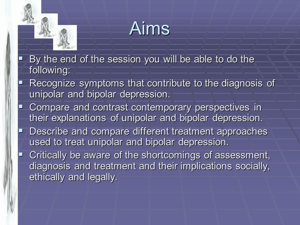 Aims  By the end of the session you will be able to do the following:  Recognize symptoms that contribute to the diagnosis of unipolar and bipolar d