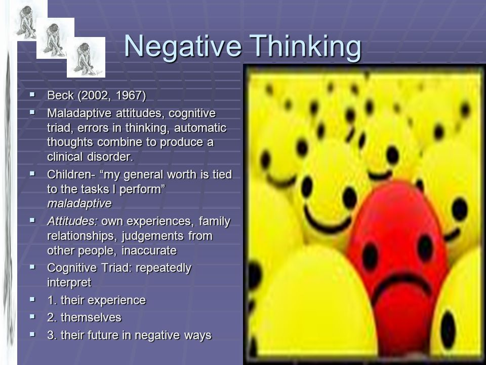 Negative Thinking  Beck (2002, 1967)  Maladaptive attitudes, cognitive triad, errors in thinking, automatic thoughts combine to produce a clinical d