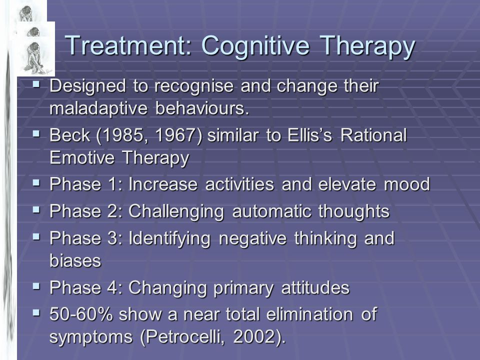 Treatment: Cognitive Therapy  Designed to recognise and change their maladaptive behaviours.  Beck (1985, 1967) similar to Ellis's Rational Emotive