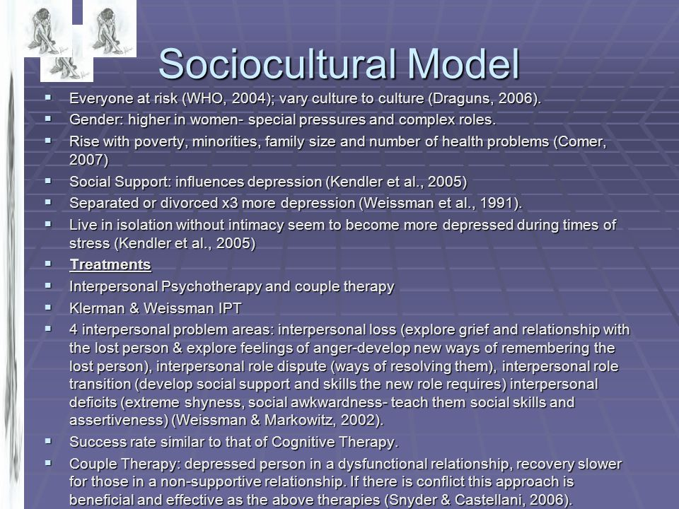 Sociocultural Model  Everyone at risk (WHO, 2004); vary culture to culture (Draguns, 2006).  Gender: higher in women- special pressures and complex