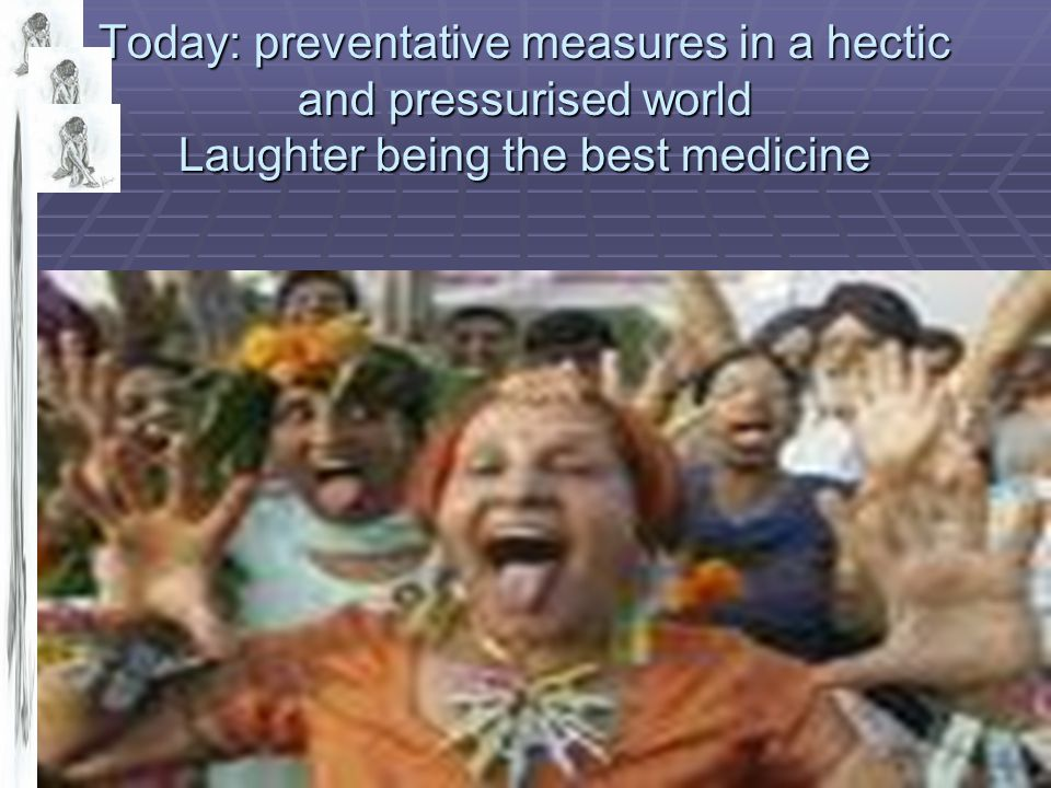 Today: preventative measures in a hectic and pressurised world Laughter being the best medicine