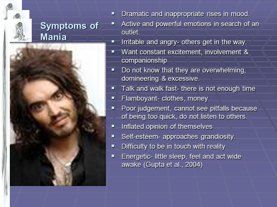 Symptoms of Mania  Dramatic and inappropriate rises in mood.  Active and powerful emotions in search of an outlet.  Irritable and angry- others get