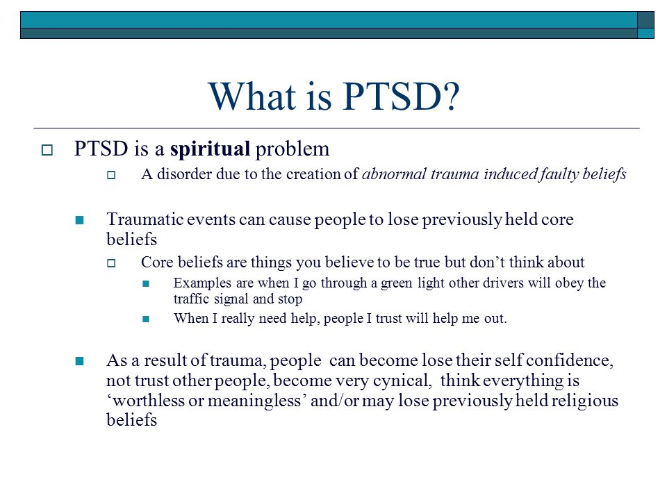 What is PTSD?  PTSD is a spiritual problem  A disorder due to the creation of abnormal trauma induced faulty beliefs Traumatic events can cause peop