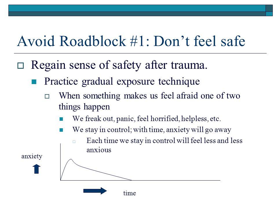 Avoid Roadblock #1: Don't feel safe  Regain sense of safety after trauma. Practice gradual exposure technique  When something makes us feel afraid o