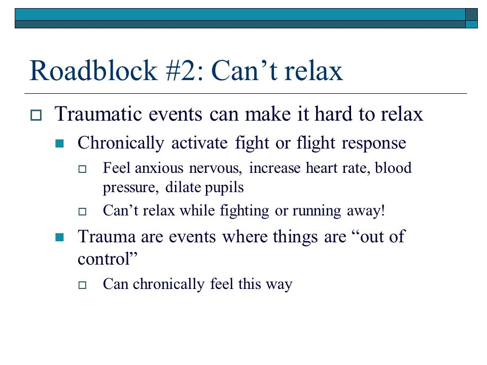 Roadblock #2: Can't relax  Traumatic events can make it hard to relax Chronically activate fight or flight response  Feel anxious nervous, increase