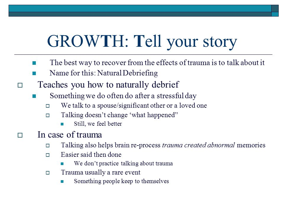 GROWTH: Tell your story The best way to recover from the effects of trauma is to talk about it Name for this: Natural Debriefing  Teaches you how to
