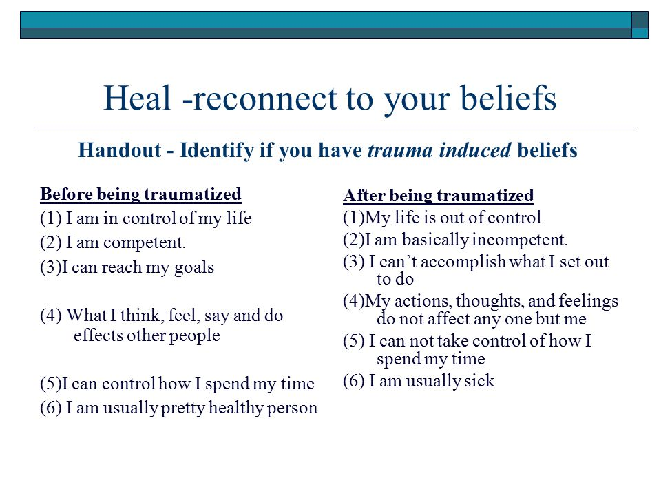 Heal -reconnect to your beliefs Before being traumatized (1) I am in control of my life (2) I am competent. (3)I can reach my goals (4) What I think,