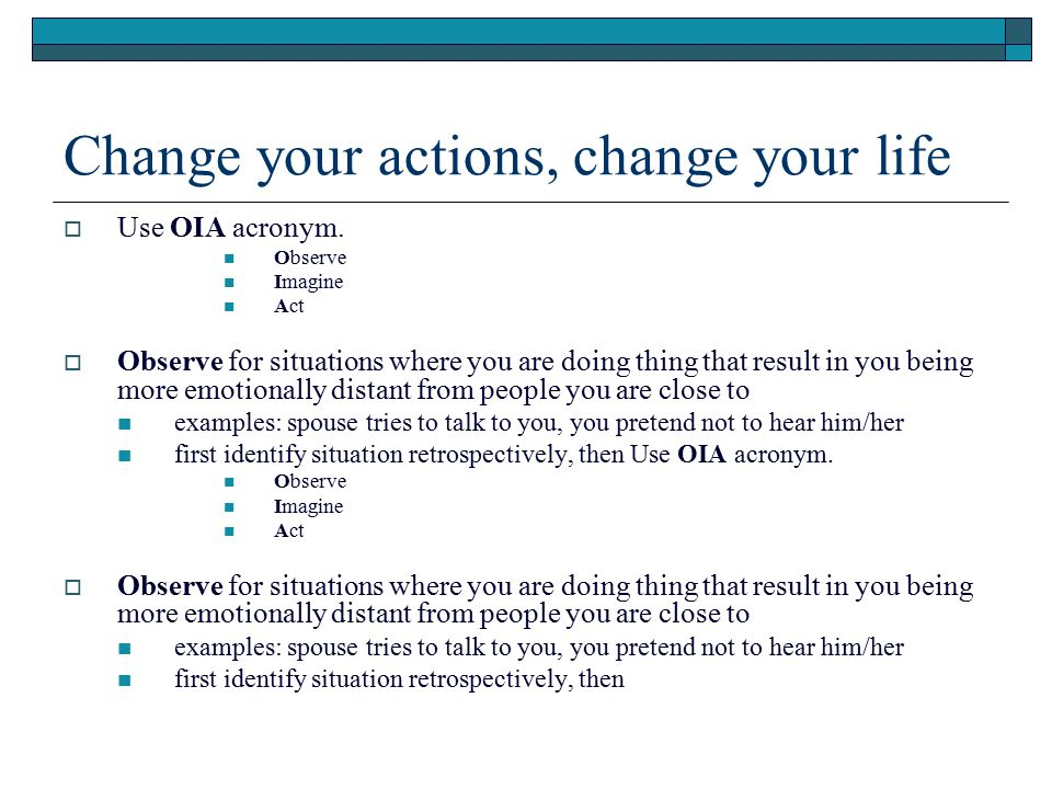 Change your actions, change your life  Use OIA acronym. Observe Imagine Act  Observe for situations where you are doing thing that result in you bei