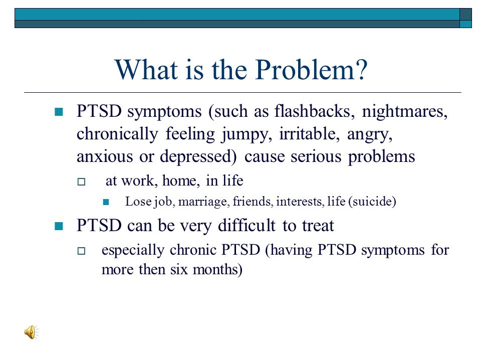 What is the Problem? PTSD symptoms (such as flashbacks, nightmares, chronically feeling jumpy, irritable, angry, anxious or depressed) cause serious p
