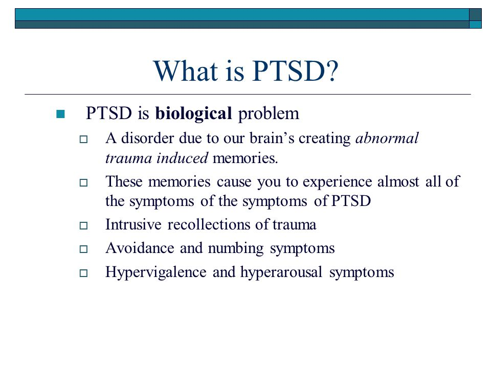 What is PTSD? PTSD is biological problem  A disorder due to our brain's creating abnormal trauma induced memories.  These memories cause you to expe