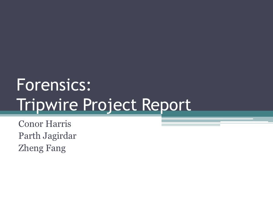 Forensics: Tripwire Project Report Conor Harris Parth Jagirdar Zheng Fang