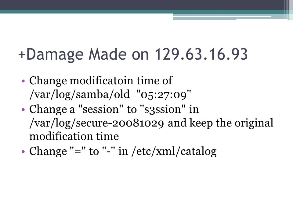 +Damage Made on 129.63.16.93 Change modificatoin time of /var/log/samba/old 05:27:09 Change a session to s3ssion in /var/log/secure-20081029 and keep the original modification time Change = to - in /etc/xml/catalog