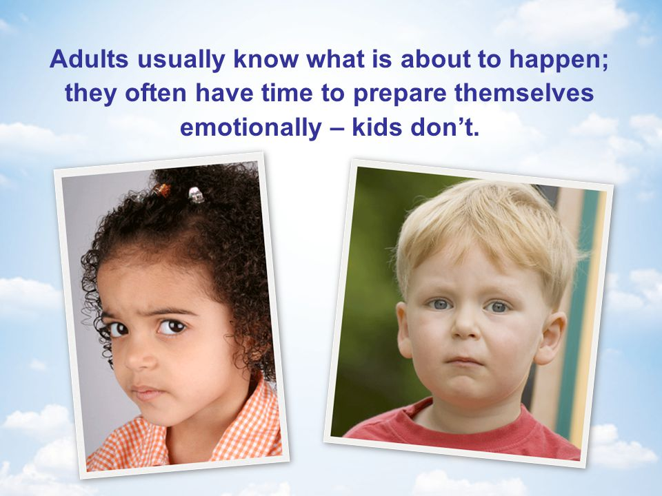 Adults usually know what is about to happen; they often have time to prepare themselves emotionally – kids don't.