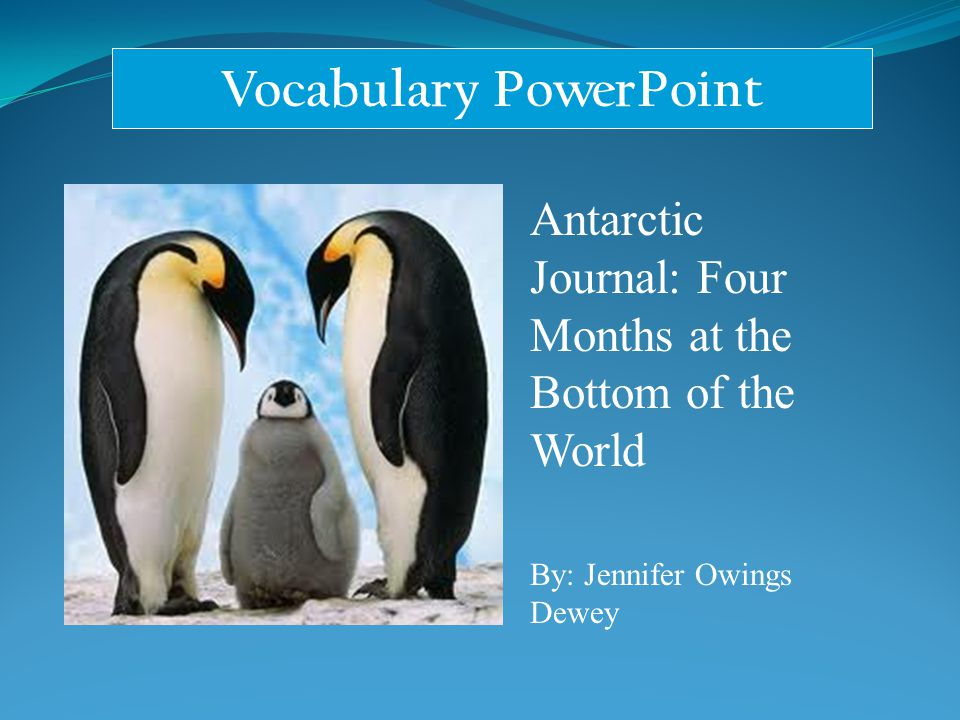 Vocabulary PowerPoint Antarctic Journal: Four Months at the Bottom of the World By: Jennifer Owings Dewey