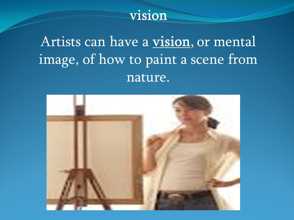vision Artists can have a vision, or mental image, of how to paint a scene from nature.